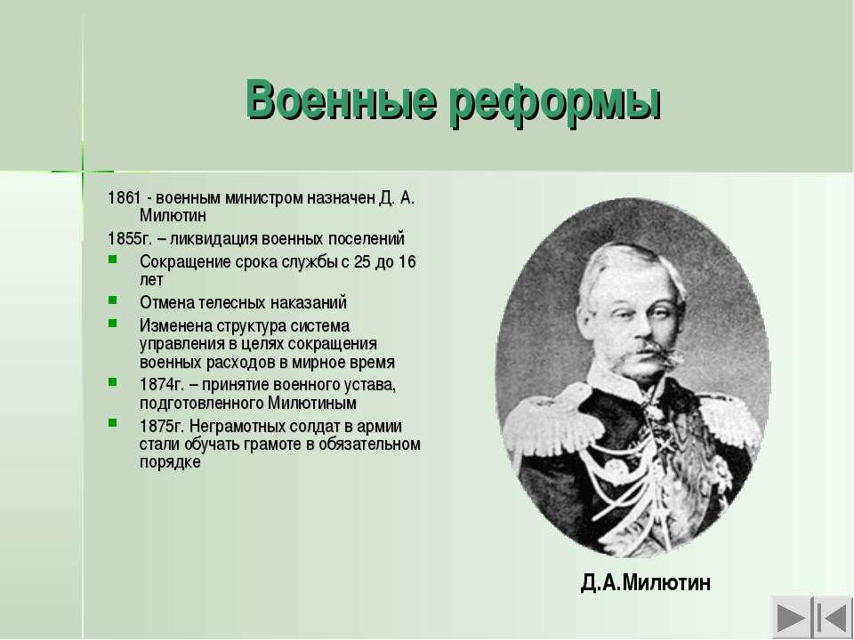 Военные реформы 1861 - военным министром назначен Д. А. Милютин 1855г. – ликв...