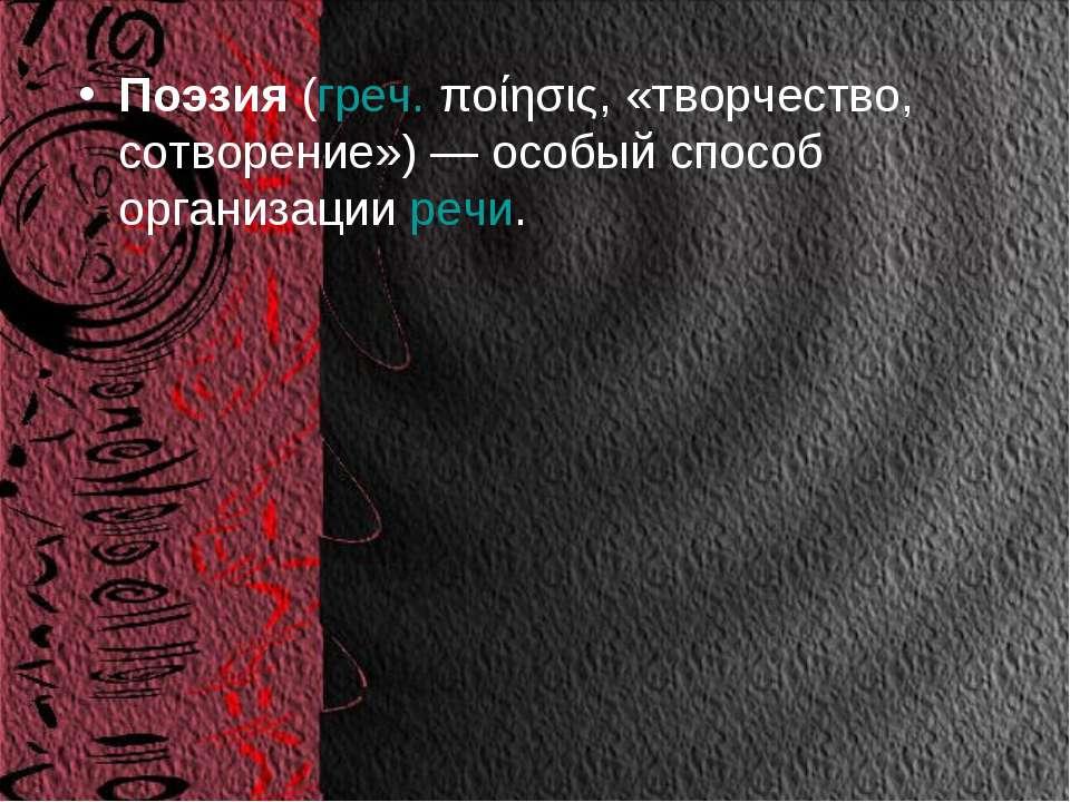 Поэзия(греч.ποίησις, «творчество, сотворение») — особый способ организации...