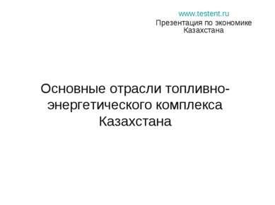 Основные отрасли топливно-энергетического комплекса Казахстана www.testent.ru...