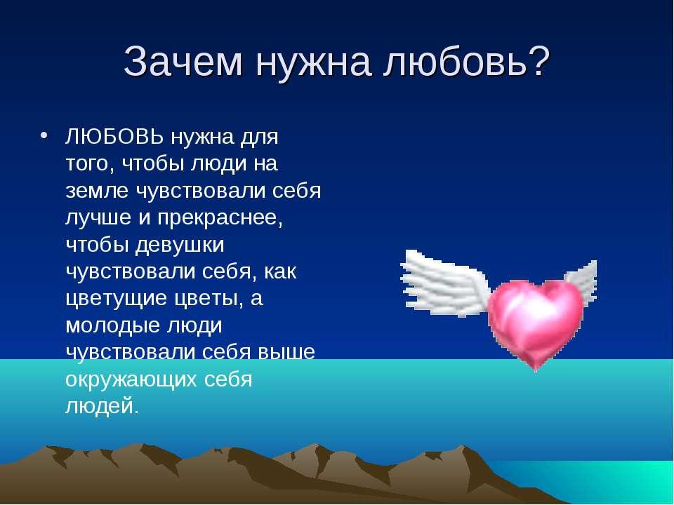 Зачем нужна любовь? ЛЮБОВЬ нужна для того, чтобы люди на земле чувствовали се...