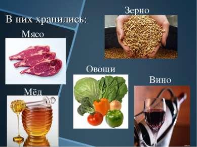В них хранились: Зерно Мясо Мёд Овощи Вино