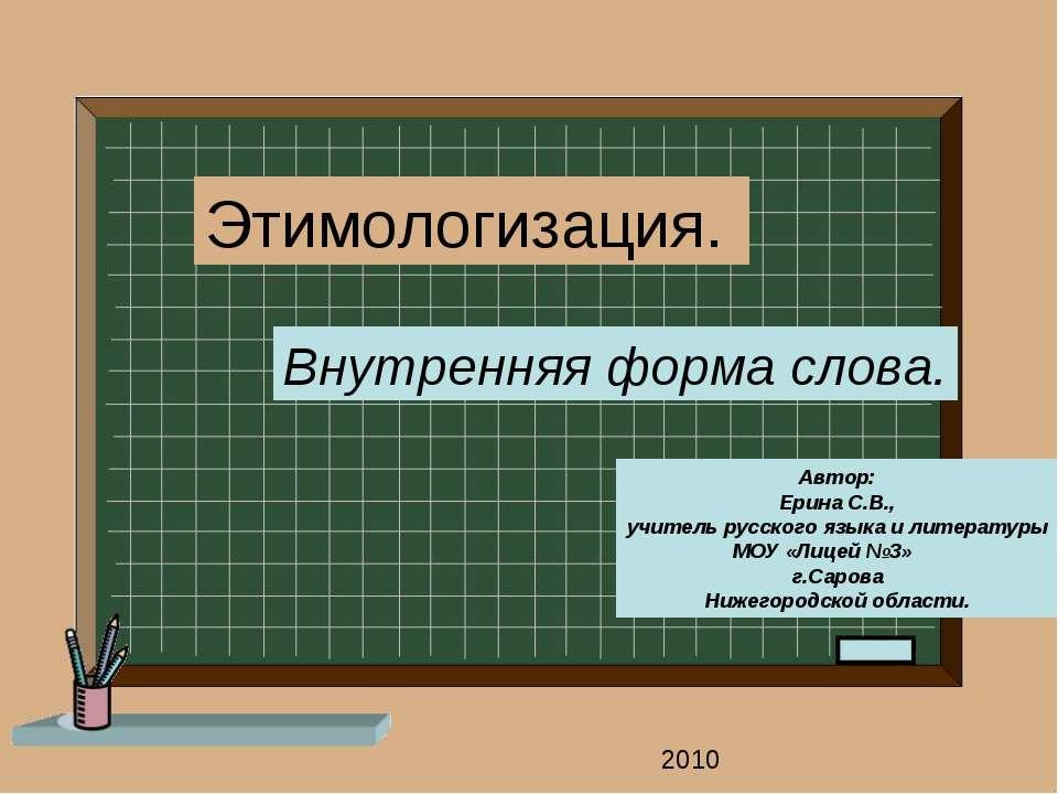 Этимологизация. Внутренняя форма слова. Автор: Ерина С.В., учитель русского я...