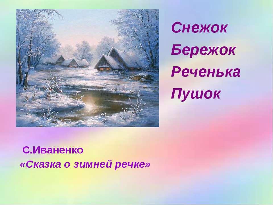 С.Иваненко «Сказка о зимней речке» Снежок Бережок Реченька Пушок