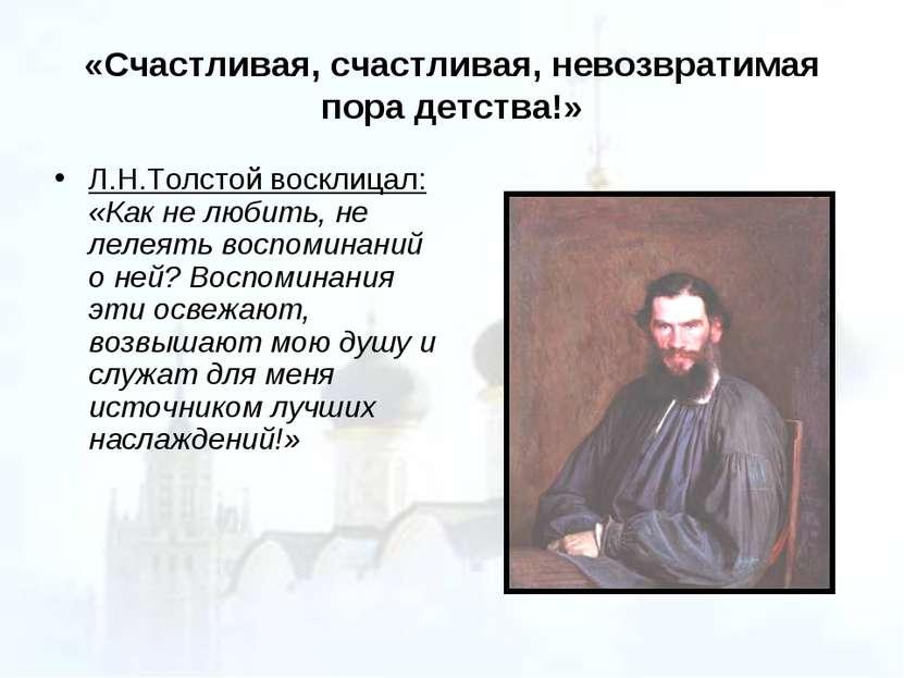 «Счастливая, счастливая, невозвратимая пора детства!» Л.Н.Толстой восклицал: ...