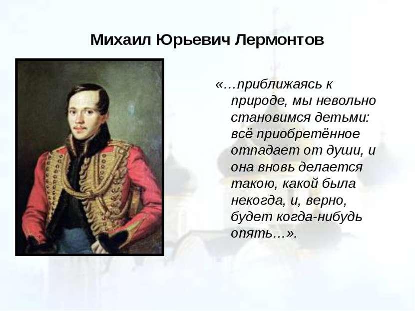 Михаил Юрьевич Лермонтов «…приближаясь к природе, мы невольно становимся деть...