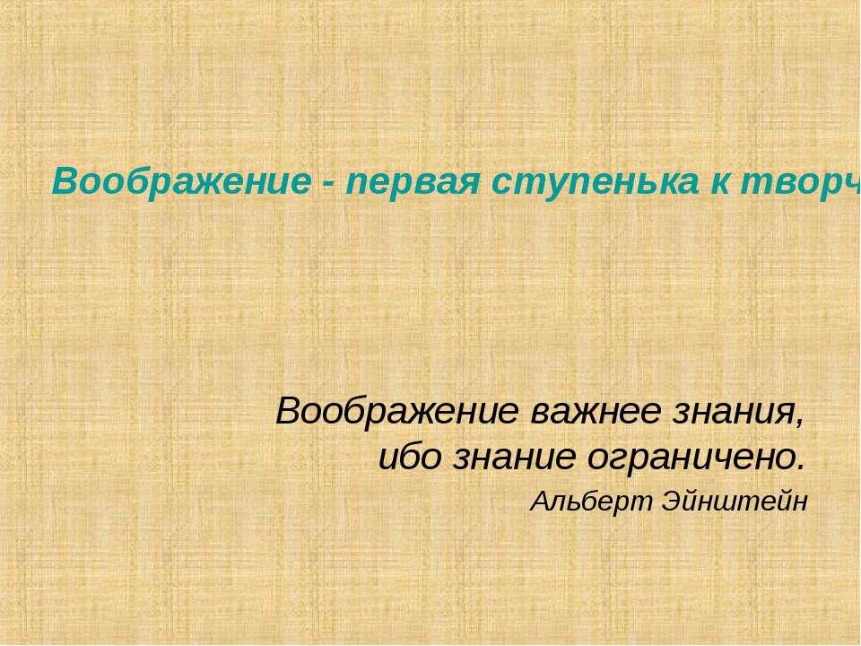 Воображение важнее знания, ибо знание ограничено. Альберт Эйнштейн Воображен...