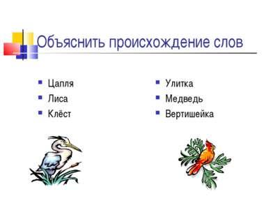 Объяснить происхождение слов Цапля Лиса Клёст Улитка Медведь Вертишейка
