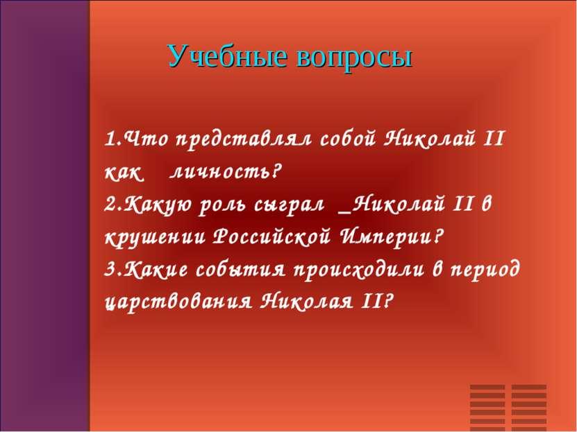 Учебные вопросы 1.Что представлял собой Николай II как личность? 2.Какую роль...