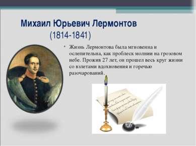 Михаил Юрьевич Лермонтов (1814-1841) Жизнь Лермонтова была мгновенна и ослепи...
