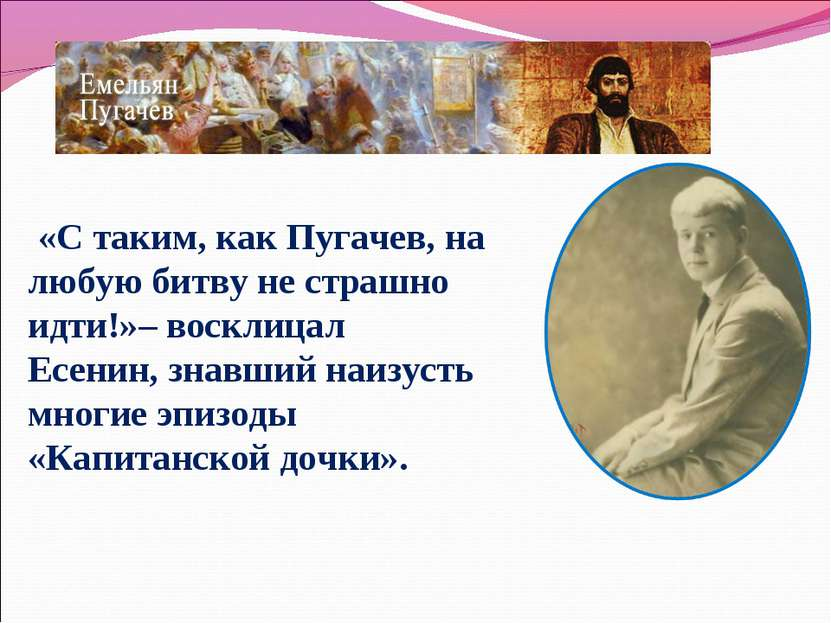 «C таким, как Пугачев, на любую битву не страшно идти!»– восклицал Есенин, зн...
