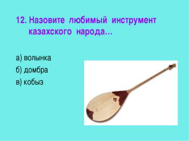 12. Назовите любимый инструмент казахского народа… а) волынка б) домбра в) кобыз