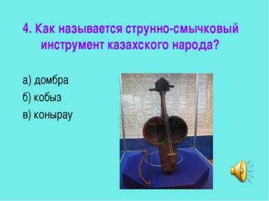 4. Как называется струнно-смычковый инструмент казахского народа? а) домбра б...