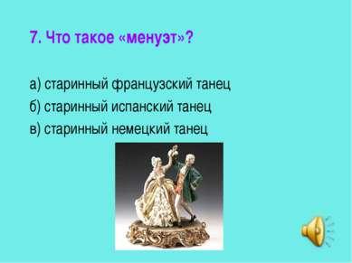 7. Что такое «менуэт»? а) старинный французский танец б) старинный испанский ...