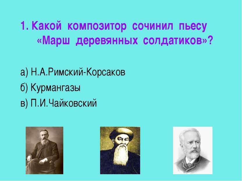 1. Какой композитор сочинил пьесу «Марш деревянных солдатиков»? а) Н.А.Римски...