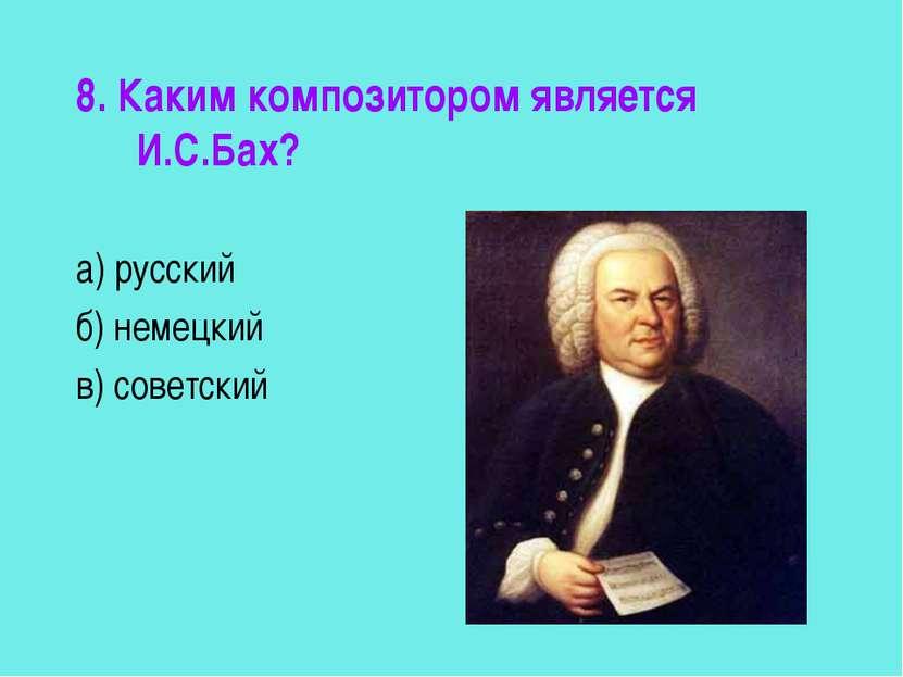 8. Каким композитором является И.С.Бах? а) русский б) немецкий в) советский