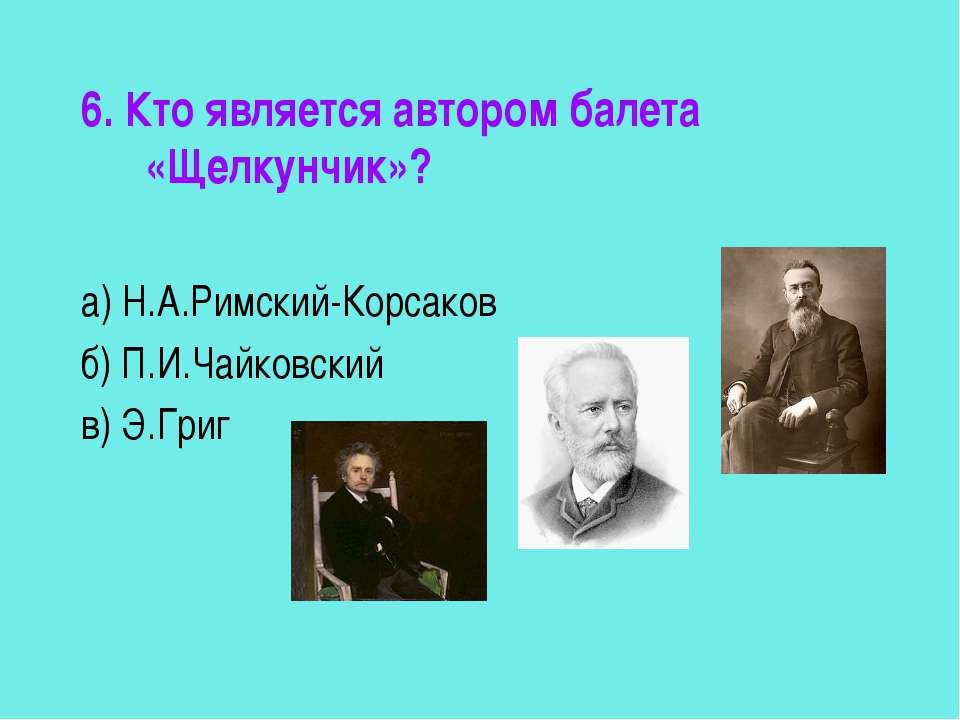 6. Кто является автором балета «Щелкунчик»? а) Н.А.Римский-Корсаков б) П.И.Ча...