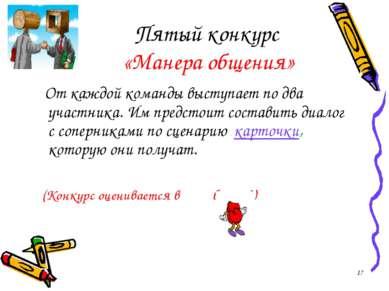 Пятый конкурс «Манера общения» От каждой команды выступает по два участника. ...