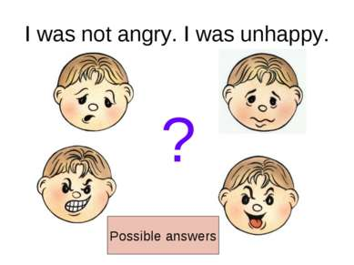 I was not angry. I was unhappy. ? Possible answers
