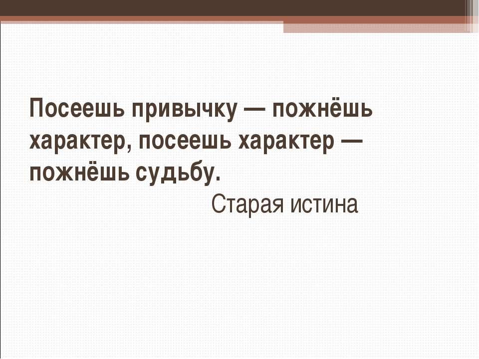 Посеешь привычку — пожнёшь характер, посеешь характер — пожнёшь судьбу. Стара...