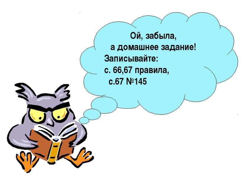 Ой, забыла, а домашнее задание! Записывайте: с. 66,67 правила, с.67 №145