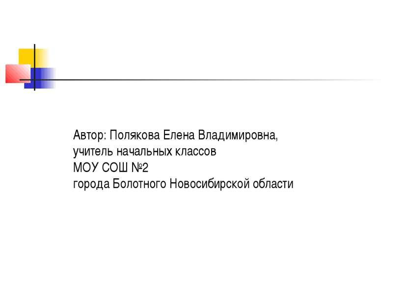 Автор: Полякова Елена Владимировна, учитель начальных классов МОУ СОШ №2 горо...