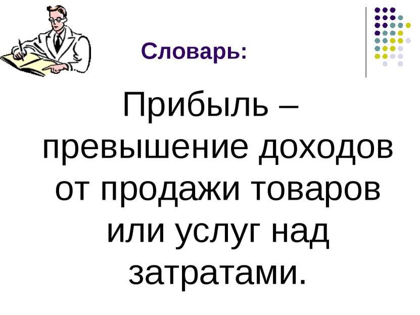 Словарь: Прибыль – превышение доходов от продажи товаров или услуг над затрат...
