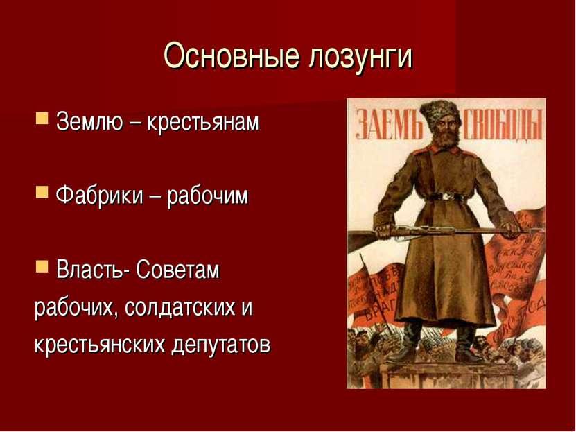 Основные лозунги Землю – крестьянам Фабрики – рабочим Власть- Советам рабочих...