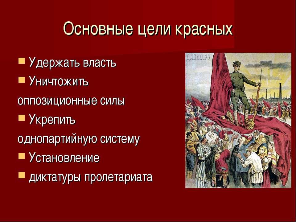 Основные цели красных Удержать власть Уничтожить оппозиционные силы Укрепить ...