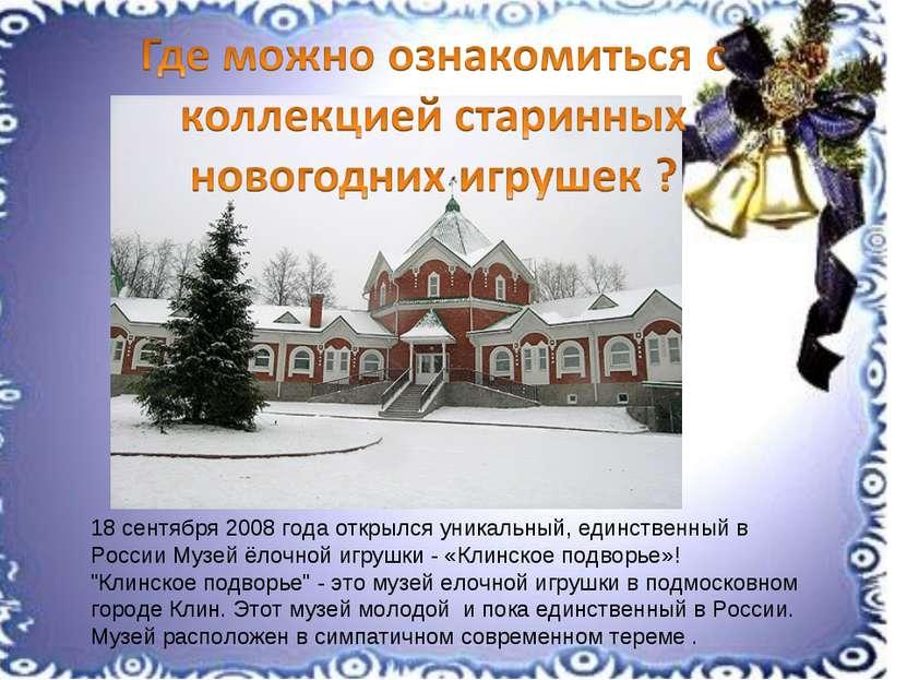 18 сентября 2008 года открылся уникальный, единственный в России Музей ёлочно...
