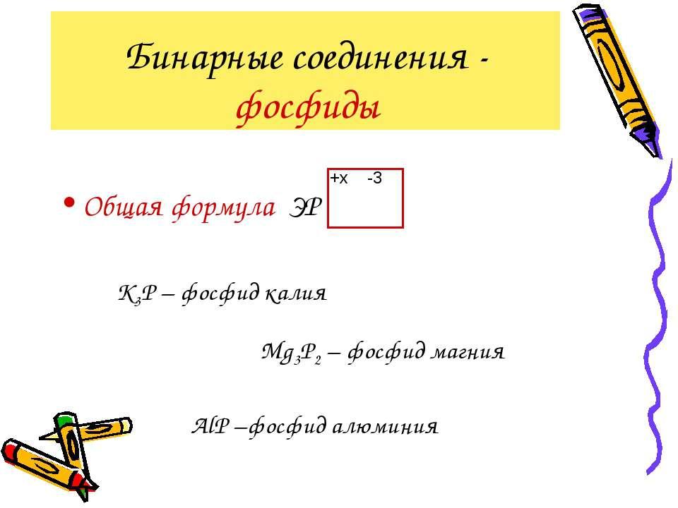 Бинарные соединения - фосфиды Общая формула ЭР -3 +x K3Р – фосфид калия Mg3Р2...