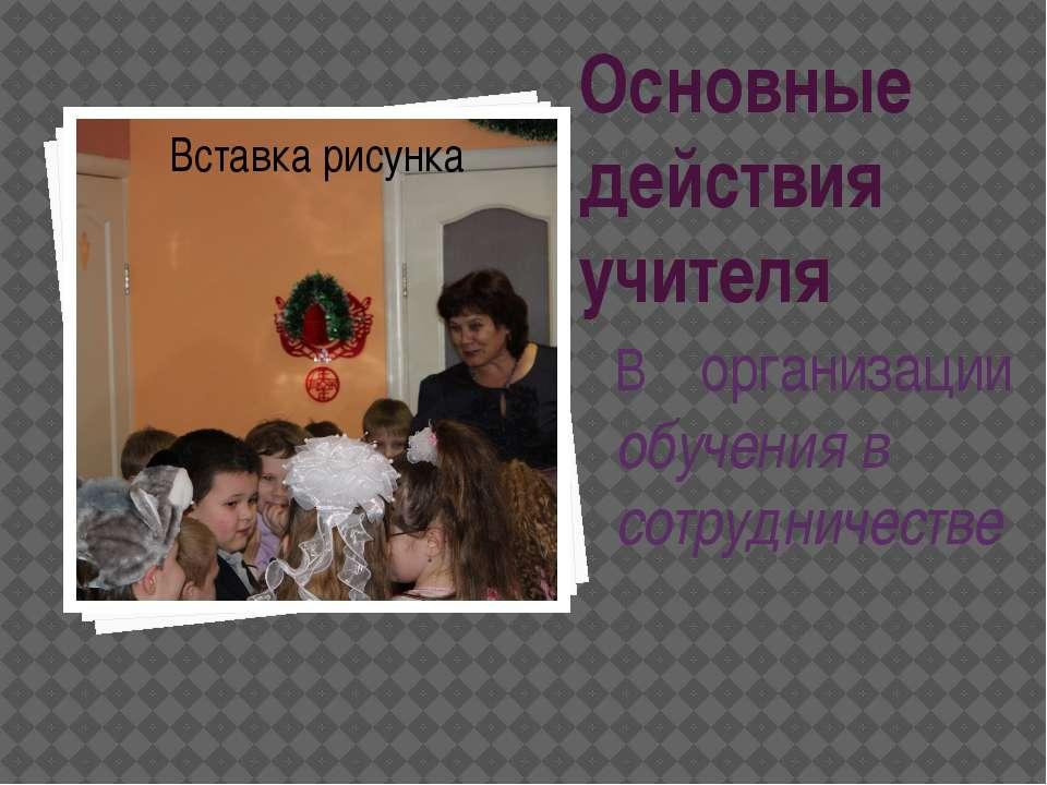 Основные действия учителя В организации обучения в сотрудничестве Нурмухамето...