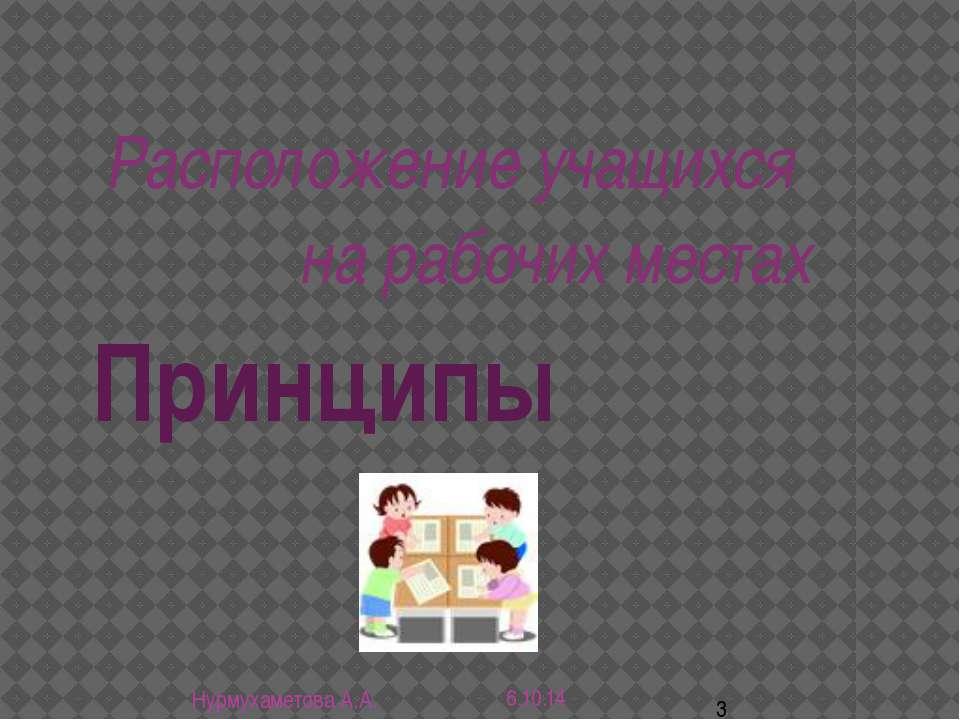 Принципы Расположение учащихся на рабочих местах Нурмухаметова А.А.