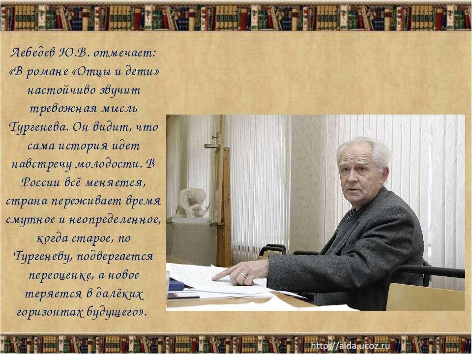 Лебедев Ю.В. отмечает: «В романе «Отцы и дети» настойчиво звучит тревожная мы...