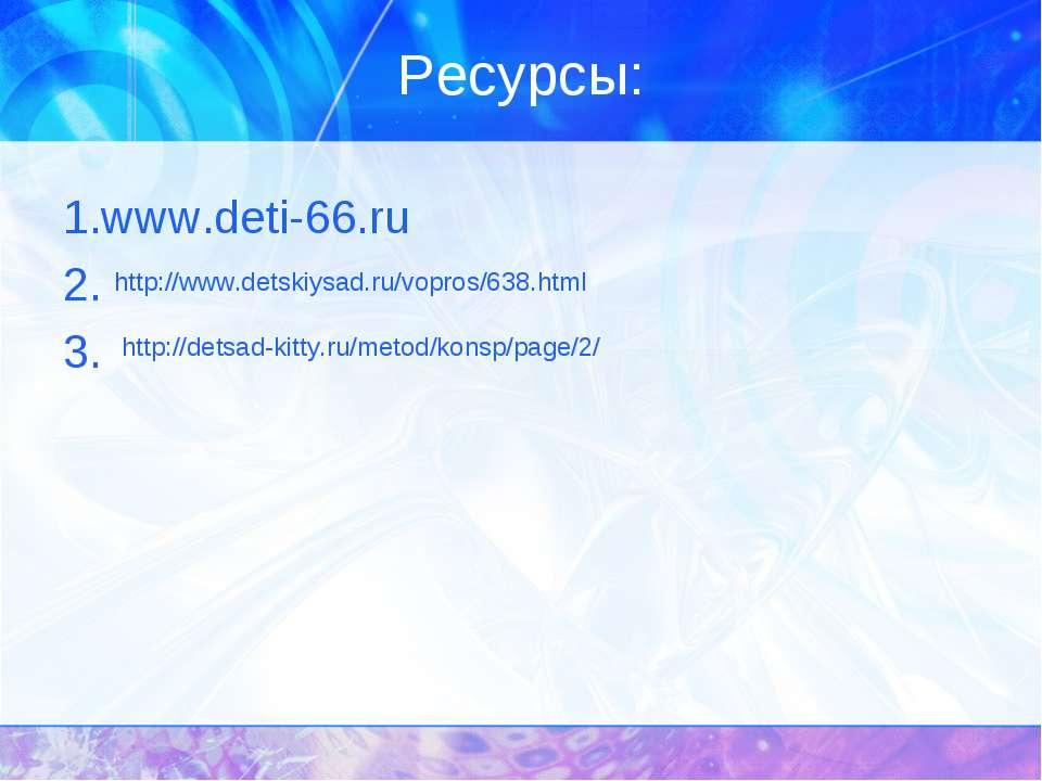 Ресурсы: 1.www.deti-66.ru 2. 3. http://www.detskiysad.ru/vopros/638.html http...