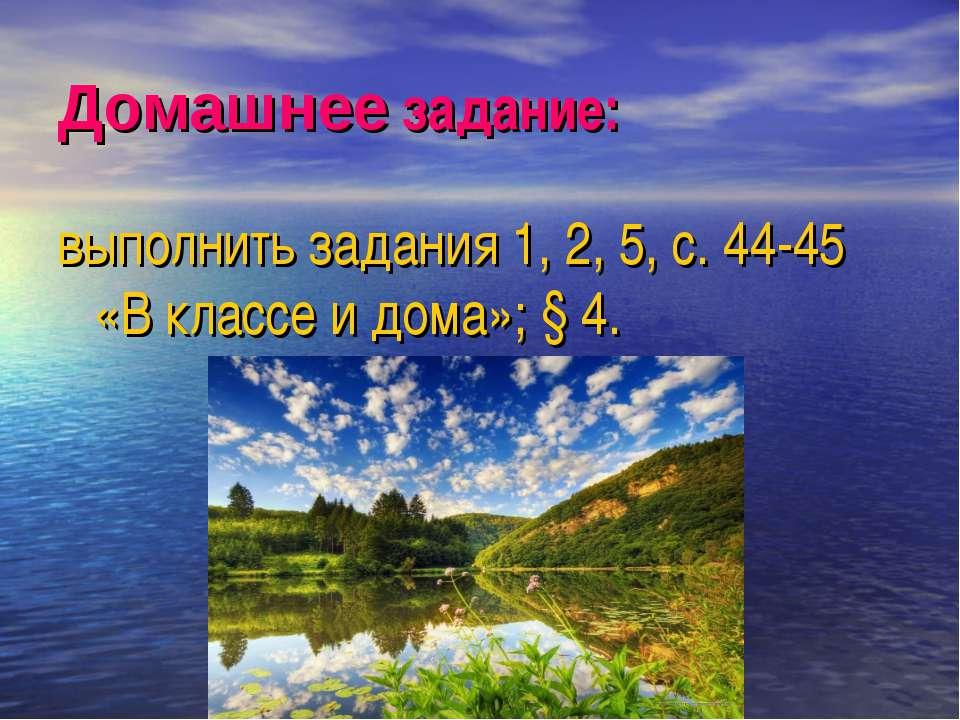 Домашнее задание: выполнить задания 1, 2, 5, с. 44-45 «В классе и дома»; § 4.