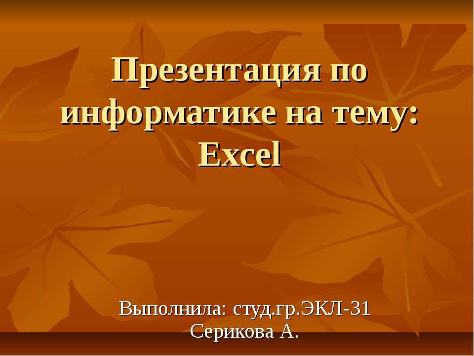 Презентация по информатике на тему: Excel Выполнила: студ.гр.ЭКЛ-31 Серикова А.