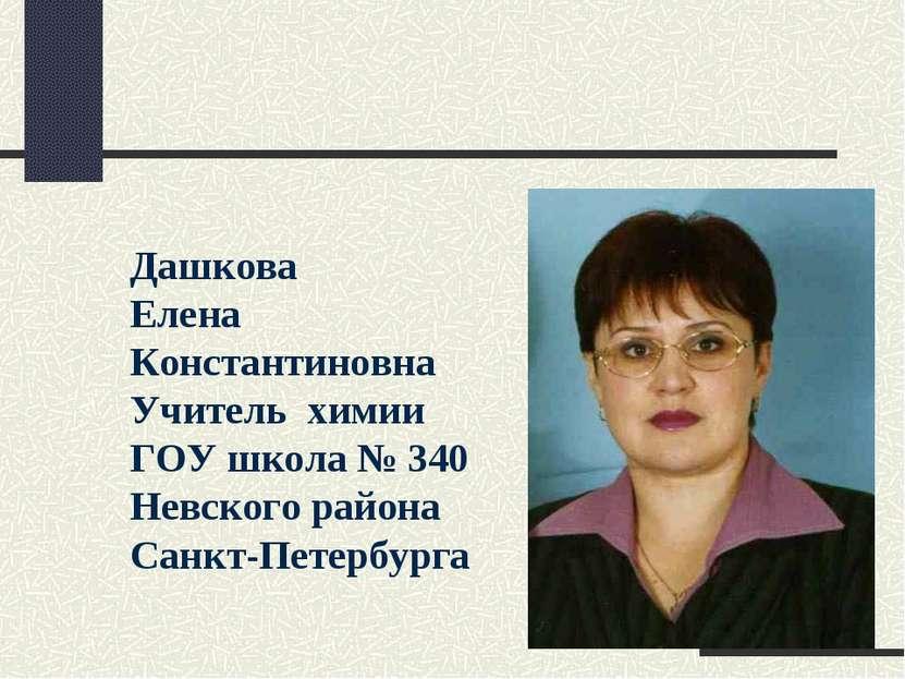 Дашкова Елена Константиновна Учитель химии ГОУ школа № 340 Невского района Са...