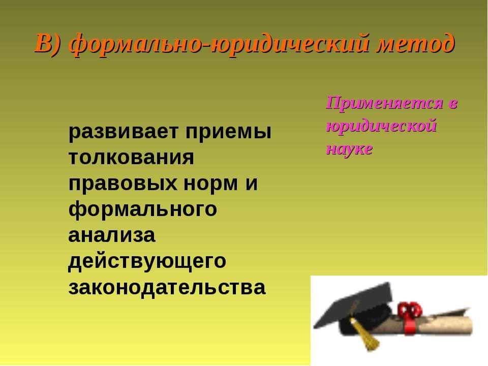 В) формально-юридический метод Применяется в юридической науке развивает прие...