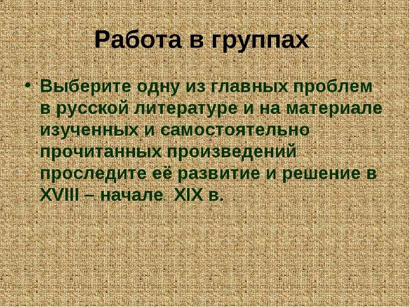 Работа в группах Выберите одну из главных проблем в русской литературе и на м...