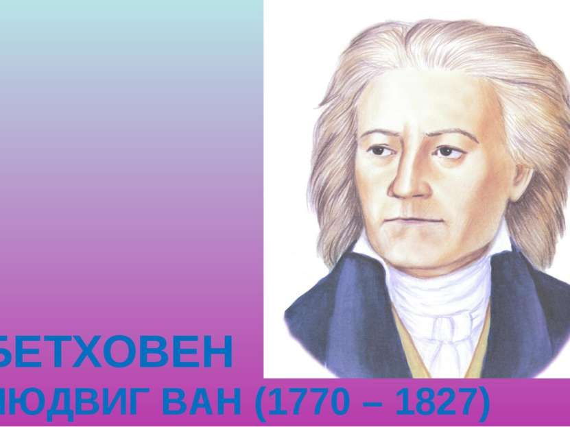 БЕТХОВЕН ЛЮДВИГ ВАН (1770 – 1827)