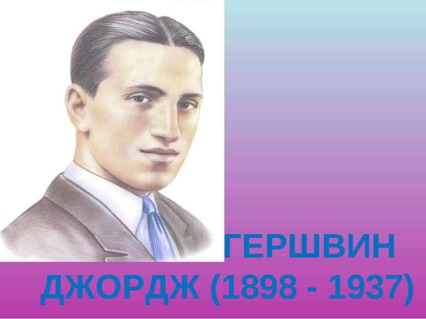 ГЕРШВИН ДЖОРДЖ (1898 - 1937)