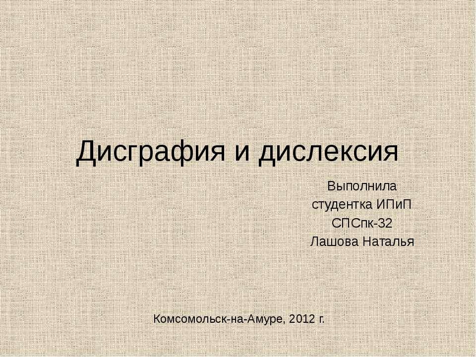 Дисграфия и дислексия Выполнила студентка ИПиП СПСпк-32 Лашова Наталья Комсом...