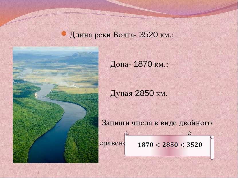 Длина реки Волга- 3520 км.; Дона- 1870 км.; Дуная-2850 км. Запиши числа в вид...