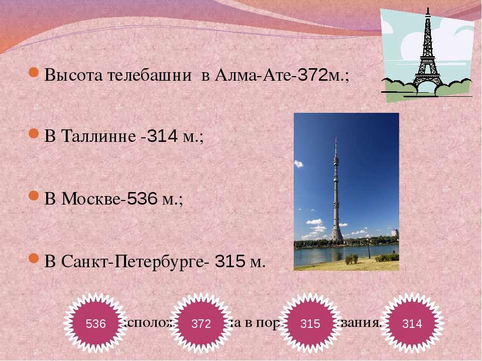 Высота телебашни в Алма-Ате-372м.; В Таллинне -314 м.; В Москве-536 м.; В Сан...