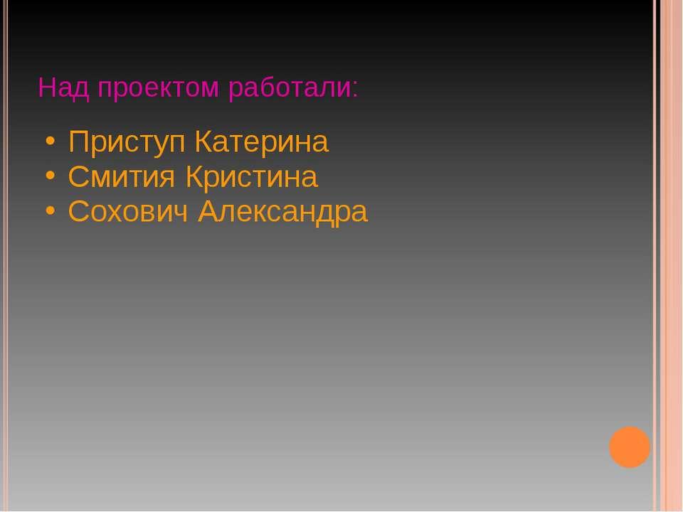 Над проектом работали: Приступ Катерина Смития Кристина Сохович Александра