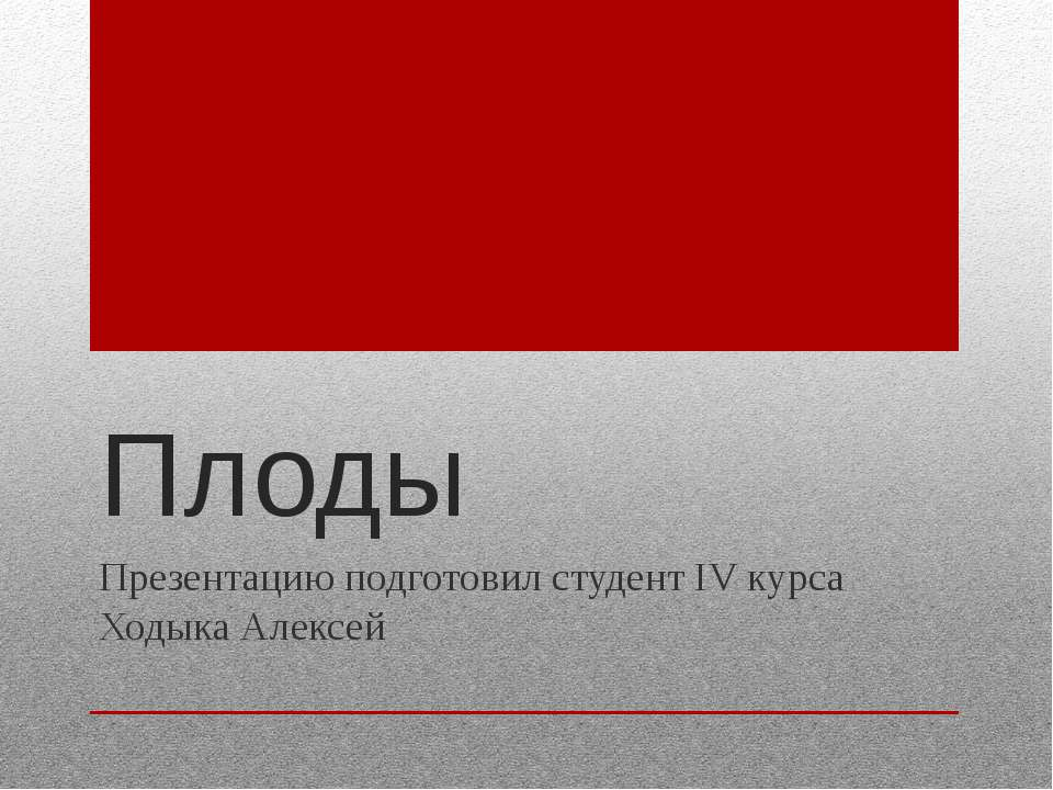 Плоды Презентацию подготовил студент IV курса Ходыка Алексей