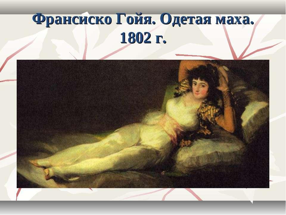 Франсиско Гойя. Одетая маха. 1802 г.