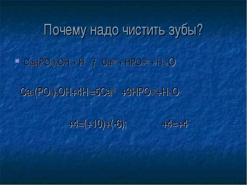 Почему надо чистить зубы? Ca5(PO4)3OH + H+ → Ca²+ + HPO4²- + H 2 O Ca5(PO4)3O...