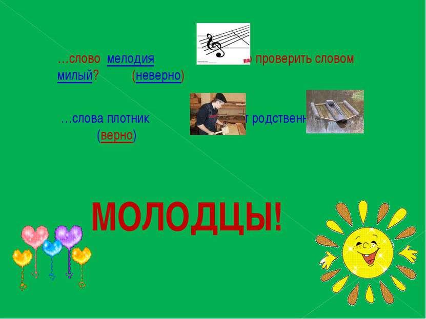 …слово мелодия можно проверить словом милый? (неверно) …слова плотник и плот ...