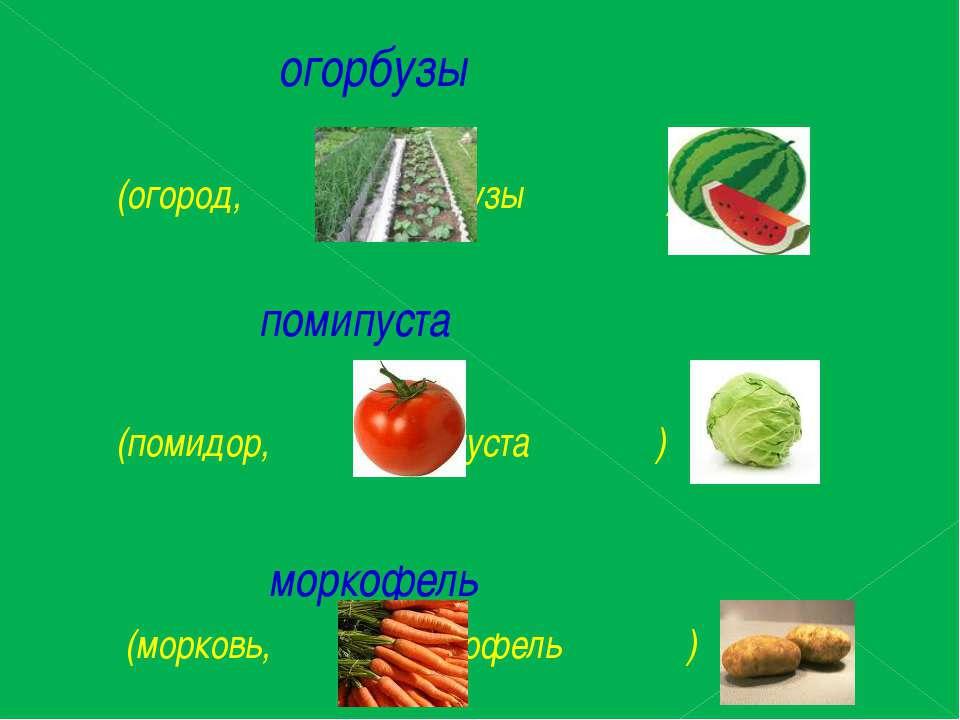 огорбузы (огород, арбузы ) помипуста (помидор, капуста ) моркофель (морковь, ...